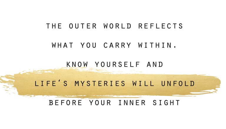 The outer world reflects what you carry within. Know yourself and LIfe's Mysteries will unfold before your inner sight.